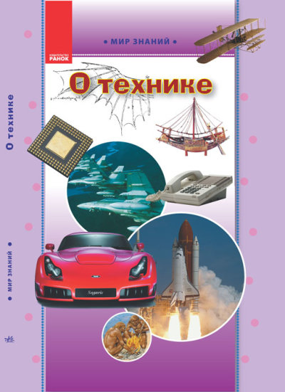 Мир знаний. О технике. Иллюстрированная энциклопедия для детей