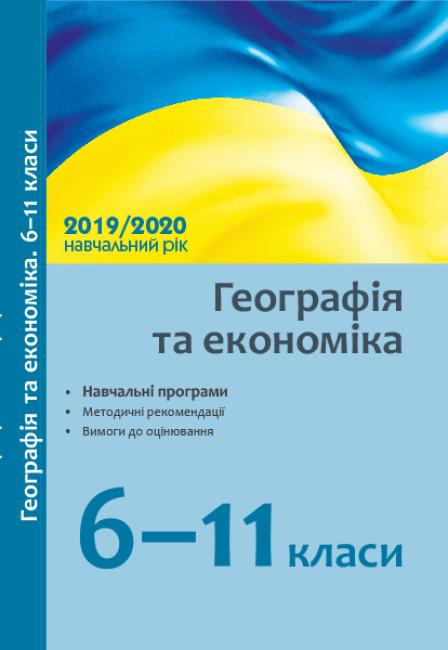 Географія та економіка. 6–11 кл.: навчальні програми, методичні рекомендації про викладання навчальних предметів у закладах загальної середньої освіти у 2019/2020 н. р.